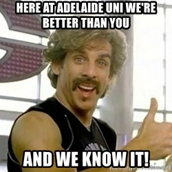 White Goodman - HERE AT ADELAIDE UNI WE'RE BETTER THAN YOU AND WE KNOW IT!