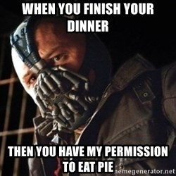 Only then you have my permission to die - WHen you finish your dinner then you have my permission to eat pie