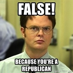Dwight Schrute - FALSE! Because you're a republican