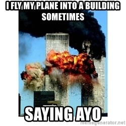 9/11 - I fly my plane into a building sometimes  saying ayo