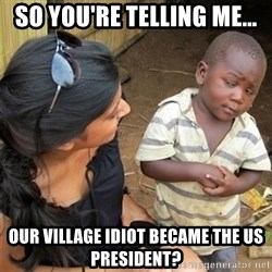 So You're Telling me - So you're telling me... Our village idiot Became the us president?