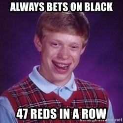 Bad Luck Brian - Always beTs on black 47 reds in a row