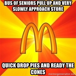 Maccas Meme - Bus of seniors pull up and very slowly approach store Quick drop pies and ready the cones