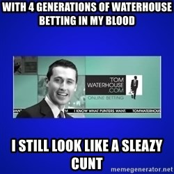 Tom Waterhouse - With 4 GENERATIONS OF WATERHOUSE BETTING IN MY BLOOD I still look like a sleazy cunt