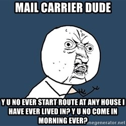 Y U No - mail carrier dude y u no ever start route at any house i have ever lived in? y u no come in morning ever?