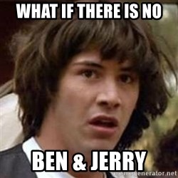 Conspiracy Keanu - what if there is no ben & jerry