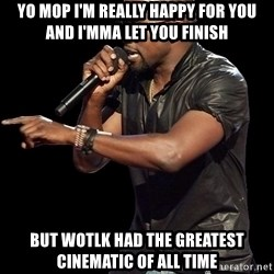 Kanye West - Yo MOP i'm really happy for you and i'mma let you finish but wotlk had the greatest cinematic of all time