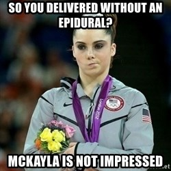McKayla Maroney Not Impressed - so you delivered without an epidural? Mckayla is not impressed