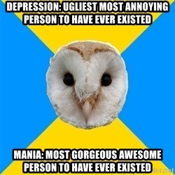 Bipolar Owl - depression: ugliest most annoying person to have ever existed mania: most GORGEOUS awesome person to have ever existed