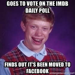 Bad Luck Brian - Goes to vote on the IMDb Daily Poll Finds out it's been moved to facebook