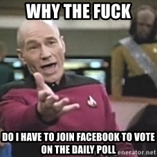 Picard Wtf - WHy the fuck do i have to join facebook to vote on the daily poll