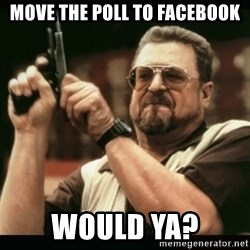 am i the only one around here - move the poll to facebook would ya?