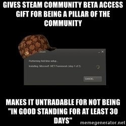 "Scumbag Steam - Gives Steam Community Beta Access gift for being a pillar of the community Makes it untradable for not being ""in good standing for at least 30 days"""