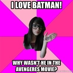 Idiot Nerd Girl - I love batman! WHY WASN'T HE IN THE AVENGERES MOVIE?