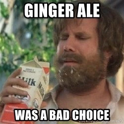 Milk was a bad choice - Ginger ale was a bad choice