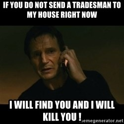 liam neeson taken - if you do not send a tradesman to my house right now i will find you and i will kill you !