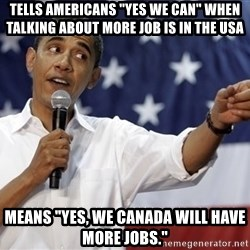 "Obama You Mad - Tells aMERICANS ""yES WE CAN"" When talking about more job is in the usa mEANS ""yES, WE CANADA WILL HAVE MORE JOBS."""
