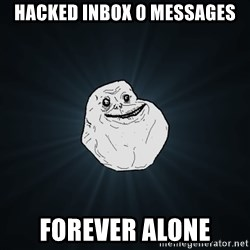 Forever Alone - Hacked inbox 0 messages Forever alone