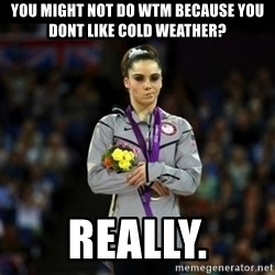 Unimpressed McKayla Maroney - YOu might not do WTM because you dont like cold weather? Really.
