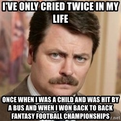 history ron swanson - i've only cried twice in my life once when i was a child and was hit by a bus and when i won back to back fantasy football championships