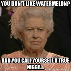 Unimpressed Queen Elizabeth  - you don't like watermelon? and you call yourself a true nigga...