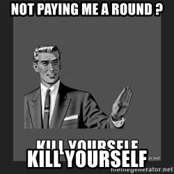 kill yourself guy - not paying me a round ? kill yourself