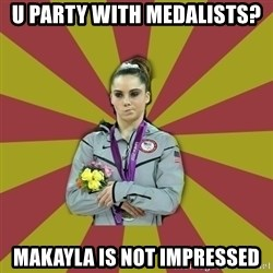 Not Impressed Makayla - U party with medalists? MAkayla is not impressed