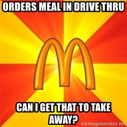 Maccas Meme - orders meal in drive thru Can I get that to take away?