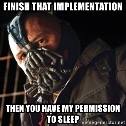 Only then you have my permission to die - finish that implementation then you have my permission to sleep