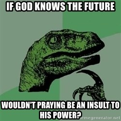 Philosoraptor - If god knows the future wouldn't praying be an insult to his power?