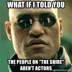 "what if i told you matri - What if i told you the people on ""the shire"" aren't actors"