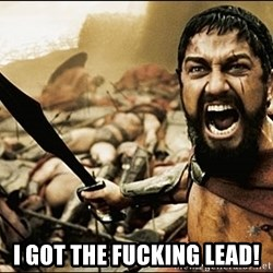 This Is Sparta Meme - I got the fucking Lead!