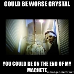 Michael Myers - could be worse crystal you could be on the end of my machete