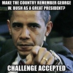 Pissed Off Barack Obama - Make the countRy remember George w. bush as a great president? Challenge accepted