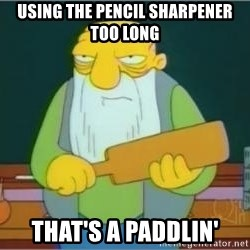 Thats a paddlin - using the pencil sharpener too long That's a paddlin'