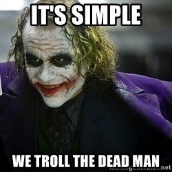 joker - It's simple we troll the dead man