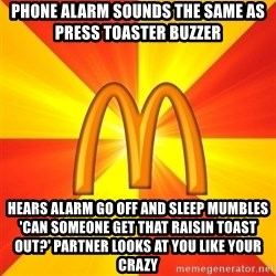 Maccas Meme - Phone alarm sounds the same as press toaster buzzer hears alarm go off and sleep mumbles 'can someone get that raisin toast out?' Partner looks at you like your crazy