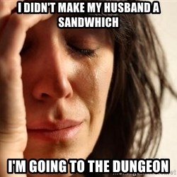 First World Problems - i didn't make my husband a sandwhich i'm going to the dungeon