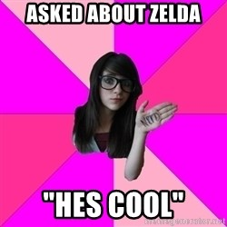 "Idiot Nerd Girl - asked about zelda ""hes cool"""