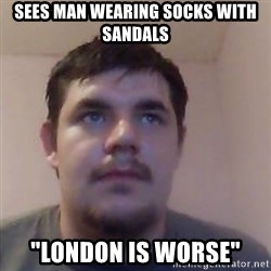 "Ash the brit - sees man wearing socks with sandals ""london is worse"""