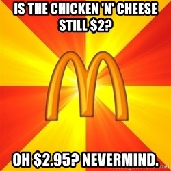 Maccas Meme - Is the chicken 'n' Cheese still $2? Oh $2.95? Nevermind.