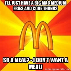 Maccas Meme - I'll just have a big mac medium fries and coke thanks So a meal? - I don't want a meal!