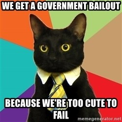 Business Cat - we get a government bailout because we're too cute to fail