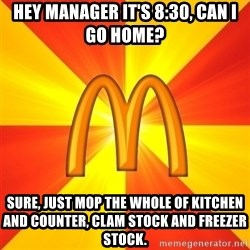 Maccas Meme - hey manager It's 8:30, can i go home? sure, just mop the whole of kitchen and counter, clam stock and freezer stock.