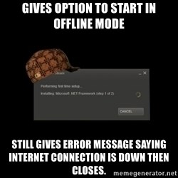 Scumbag Steam - Gives option to start in offline mode Still gives error message saying internet connection is down then closes.