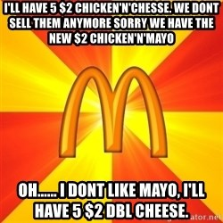 Maccas Meme - I'll have 5 $2 chicken'n'chesse. we dont sell them anymore Sorry we have the new $2 chicken'n'mayo Oh...... i dont like mayo, i'll have 5 $2 Dbl Cheese.
