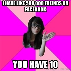 Idiot Nerd Girl - i have like 500,000 freinds on facebook you have 10
