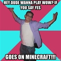 Douchebag Roommate - hey dude wanna play wow? if you say yes goes on minecraft!!!