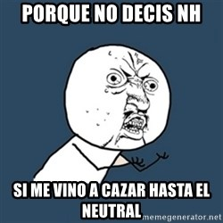 y u no work - PORQUE NO DECIS NH si me vino a cazar hasta el neutral