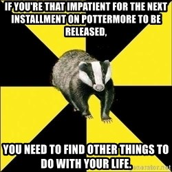 PuffBadger - If you're that impatient for the next installment on Pottermore to be released, you need to find other things to do with your life.
